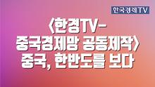 <한경TV-중국경제망 공동제작> 중국, 한반도를 보다