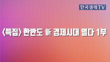 <특집> 한반도 新 경제시대 열다 1부