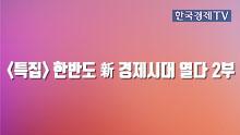 <특집> 한반도 新 경제시대 열다 2부