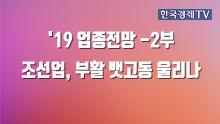 '19 업종전망 2부 조선업, 부활 뱃고동 울리나